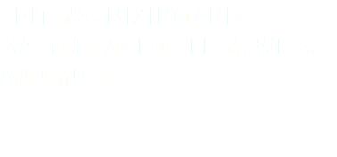 EDITING, MIXING AND MASTERING FOR FILM, WEB, AND MUSIC